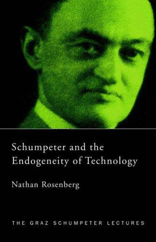 Schumpeter and the Endogeneity of Technology by N. Rosenberg