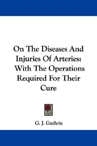 On The Diseases And Injuries Of Arteries by G. J. Guthrie