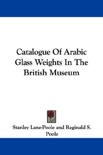 Catalogue Of Arabic Glass Weights In The British Museum by Stanley Lane-Poole