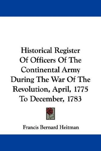Historical Register Of Officers Of The Continental Army During The War Of The Revolution, April, 1775 To December, 1783 by Francis Bernard Heitman