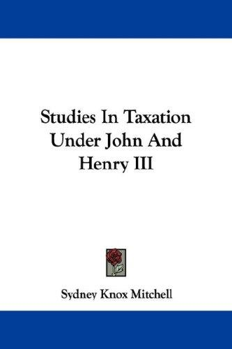 Studies in taxation under John and Henry III by Sydney Knox Mitchell
