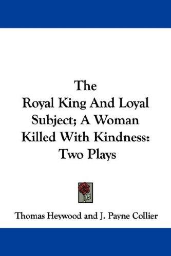 The Royal King And Loyal Subject; A Woman Killed With Kindness by Thomas Heywood