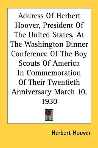 Address Of Herbert Hoover, President Of The United States, At The Washington Dinner Conference Of The Boy Scouts Of America In Commemoration Of Their Twentieth Anniversary March 10, 1930 by Herbert Clark Hoover - President of the USA (1929-1933)