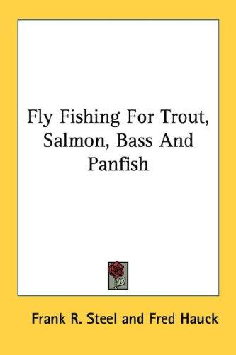 Fly Fishing For Trout, Salmon, Bass And Panfish by Frank R. Steel