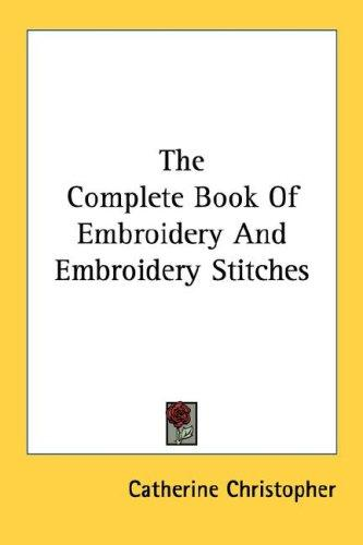 The complete book of embroidery and embroidery stitches by Catherine Christopher