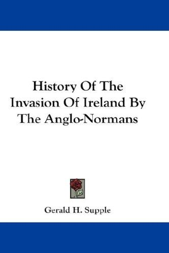 History Of The Invasion Of Ireland By The Anglo-Normans by Gerald H. Supple
