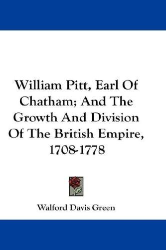 William Pitt, Earl of Chatham, and the growth and division of the British Empire, 1708-1778 by Walford Davis Green