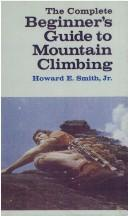 The complete beginner's guide to mountain climbing by Howard Everett Smith