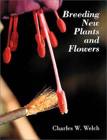 Breeding New Plants and Flowers by Charles W. Welch