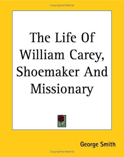 The Life Of William Carey, Shoemaker And Missionary
