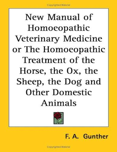 New Manual of Homoeopathic Veterinary Medicine or The Homoeopathic Treatment of the Horse, the Ox, the Sheep, the Dog and Other Domestic Animals
