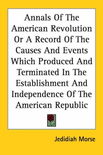 Annals of the American Revolution or a Record of the Causes and Events Which Produced and Terminated in the Establishment and Independence of the American Republic