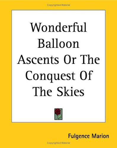 Wonderful Balloon Ascents or the Conquest of the Skies