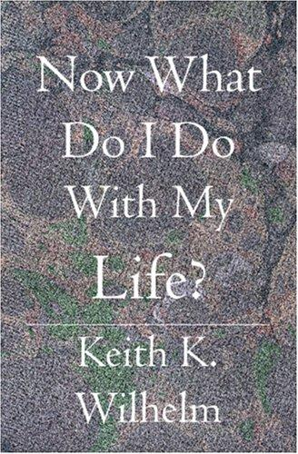 Now What Do I Do With My Life? by Keith K. Wilhelm