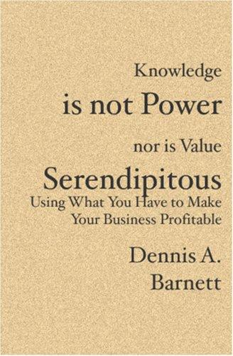 Knowledge is not Power nor is Value Serendipitous by Dennis A. Barnett