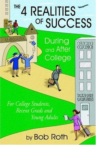 THE 4 REALITIES OF SUCCESS DURING and AFTER COLLEGE by Bob Roth