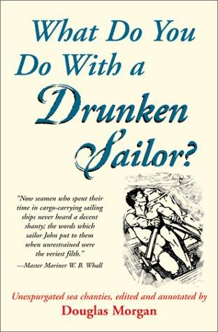 What Do You Do With a Drunken Sailor? Unexpurgated Sea Chanties by Douglas Morgan