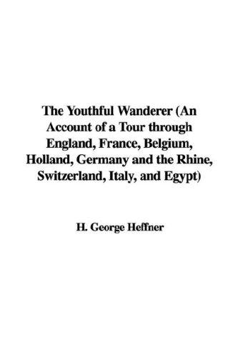 The Youthful Wanderer (An Account of a Tour through England, France, Belgium, Holland, Germany and the Rhine, Switzerland, Italy, and Egypt) by H. George Heffner