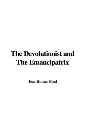 The Devolutionist and The Emancipatrix by Eon Homer Flint