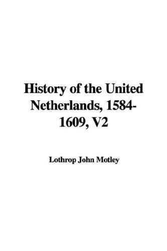 History of the United Netherlands, 1584-1609, V2 by Lothrop John Motley