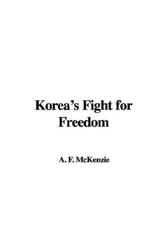 Korea's Fight for Freedom by A. F. McKenzie