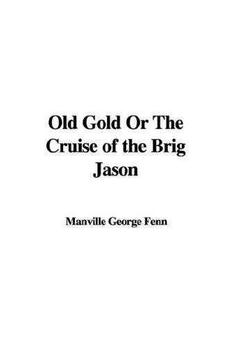 Old Gold Or The Cruise of the Brig Jason by Manville George Fenn