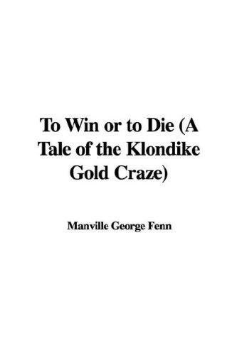 To Win or to Die (A Tale of the Klondike Gold Craze) by Manville George Fenn