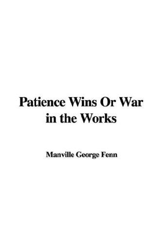 Patience Wins Or War in the Works by Manville George Fenn