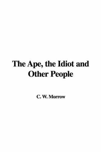 The Ape, the Idiot and Other People by W. C. Morrow