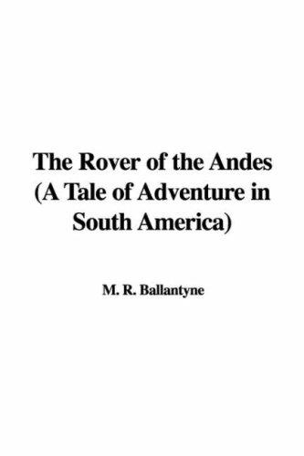 The Rover of the Andes (A Tale of Adventure in South America) by Robert Michael Ballantyne