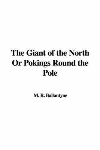 The Giant of the North Or Pokings Round the Pole by Robert Michael Ballantyne