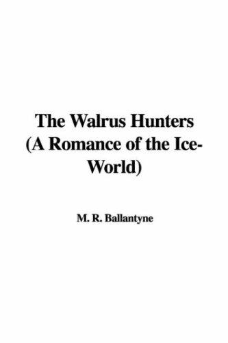 The Walrus Hunters (A Romance of the Ice-World) by Robert Michael Ballantyne