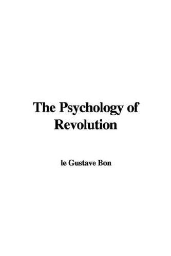 The Psychology of Revolution by le Gustave Bon
