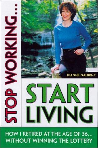 Stop Working...Start Living by Dianne Nahirny