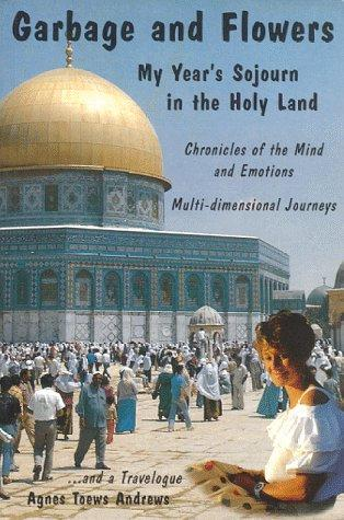 Garbage and Flowers - My Year's Sojourn in the Holy Land by Agnes Toews Andrews
