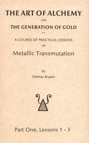 The Art of Alchemy, or the Generation of Gold Part One, Lessons    1-3 by Delmar Bryant