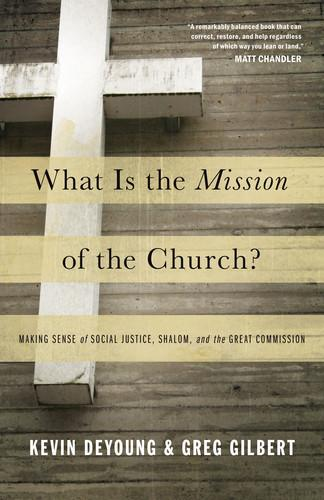 What is the Mission of the Church? by DeYoung, Kevin and Gilbert, G.