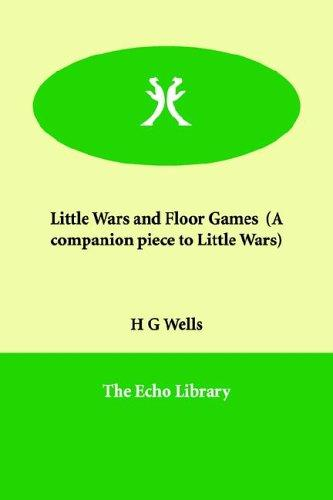 Little Wars And Floor Games, a Companion Piece to Little Wars by H. G. Wells
