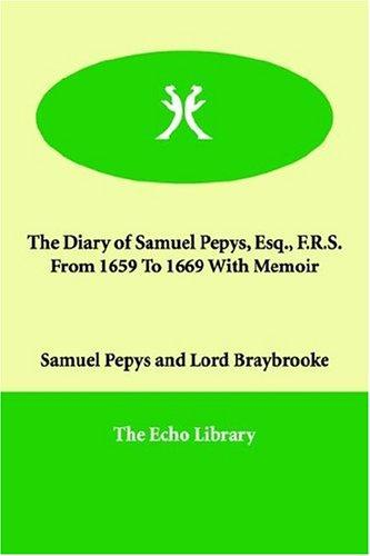 The diary of Samuel Pepys Esq. F.R.S. from 1659 to 1669 with memoir by Samuel Pepys