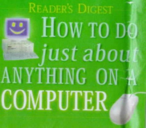 HOW TO DO JUST ABOUT ANYTHING ON A COMPUTER (READERS DIGEST) by Reader's Digest