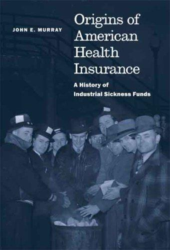 Origins of American Health Insurance by John E. Murray