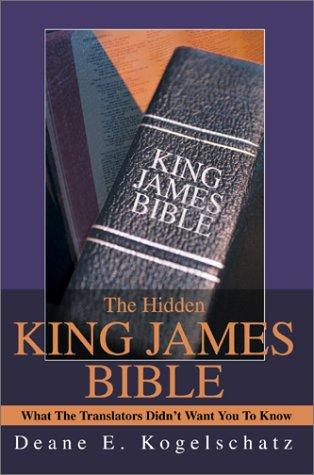 The Hidden King James Bible by Deane E. Kogelschatz