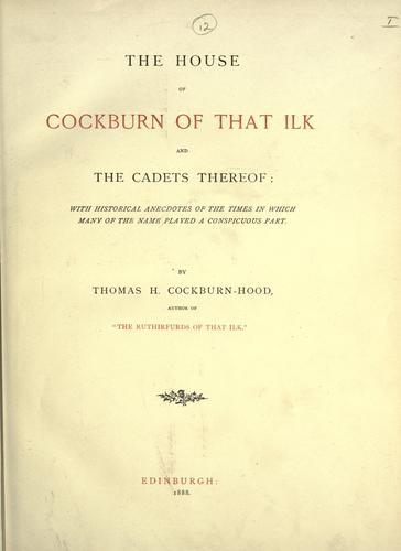 The house of Cockburn of that ilk and the cadets thereof by Thomas H Cockburn-Hood