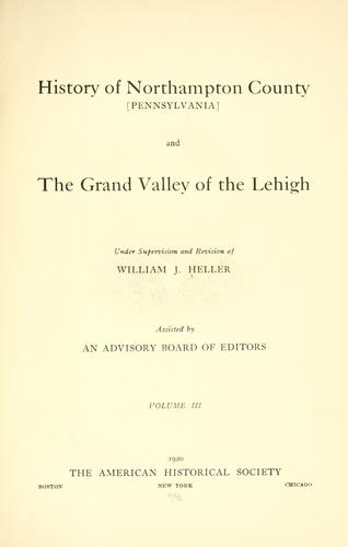 History of Northampton County [Pennsylvania] and the grand valley of the Lehigh by William J. Heller