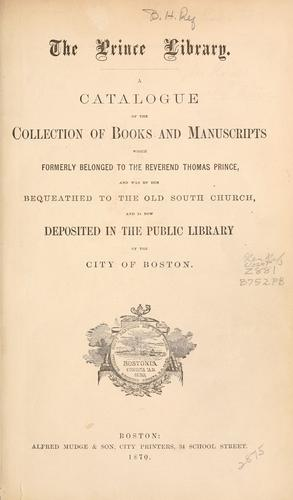 Catalogue of the collection of books and manuscripts which formerly belonged to the Rev. Thomas Prince, and was by him bequeathed to the Old South Church, and is now deposited in the Public Library of the City of Boston. by Boston Public Library