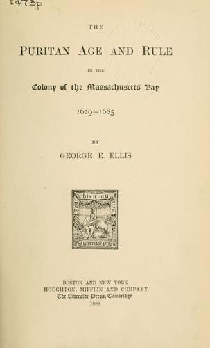 The Puritan age and rule in the colony of the Massachusetts Bay by George Edward Ellis