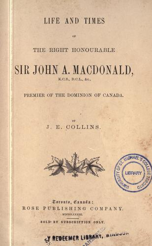 Life and times of the Right Honourable Sir John A. Macdonald by Joseph Edmund Collins